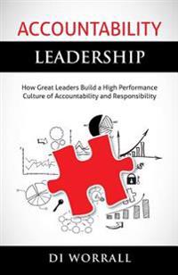 Accountability Leadership: How Great Leaders Build a High Performance Culture of Accountability and Responsibility