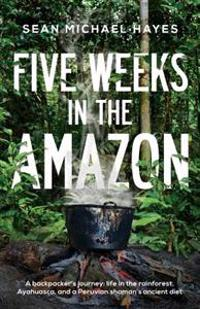 Five Weeks in the Amazon: A Backpacker's Journey: Life in the Rainforest, Ayahuasca, and a Peruvian Shaman's Ancient Diet