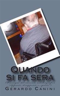 """Quando Si Fa Sera: (Prosieguo del Racconto Autobiografico """"Appunti, Disappunti E...Spunti"""")"""