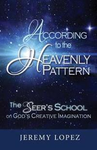 According to the Heavenly Pattern: The Seer's School on God's Creative Imagination
