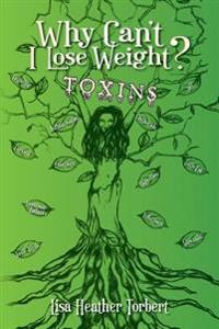 "Why Can't I Lose Weight? Toxins: ""Curing 18 Diseases My Doctors Couldn't with a 35 Pound Weight Loss!"" Learn about Hormones, Adrenals, Infections, Tox"