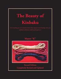The Beauty of Kinbaku: (or Everything You Ever Wanted to Know about Japanese Erotic Bondage When You Suddenly Realized You Didn't Speak Japan