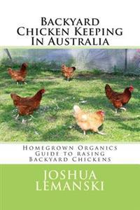 Backyard Chicken Keeping in Australia: Homegrown Organics Guide to Backyard Chicken Keeping in Australia