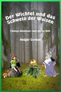 Der Wichtel Und Das Schwein Der Waisen: Fantasy-Abenteuer Rund Um Die Welt