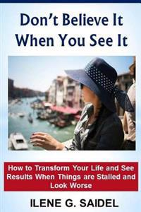 Don't Believe It When You See It: How to Transform Your Life and See Results When Things Are Stalled and Look Worse