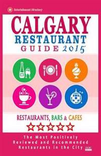 Calgary Restaurant Guide 2015: Best Rated Restaurants in Calgary, Canada - 500 Restaurants, Bars and Cafes Recommended for Visitors, 2015.