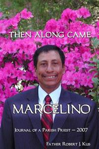 Then Along Came Marcelino: Journal of a Parish Priest - 2007