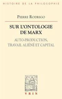 Sur L'Ontologie de Marx: Auto-Production, Travail Aliene Et Capital