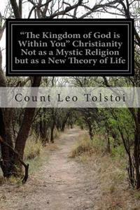 """The Kingdom of God Is Within You"" Christianity Not as a Mystic Religion But as a New Theory of Life"