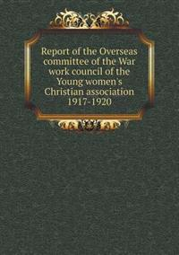 Report of the Overseas Committee of the War Work Council of the Young Women's Christian Association 1917-1920