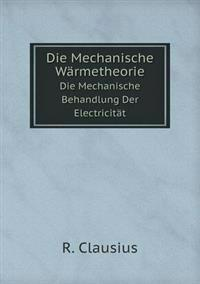 Die Mechanische Warmetheorie Die Mechanische Behandlung Der Electricitat
