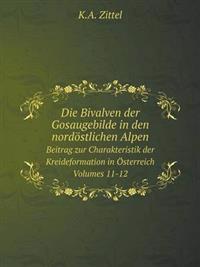 Die Bivalven Der Gosaugebilde in Den Nordöstlichen Alpen Beitrag Zur Charakteristik Der Kreideformation in Österreich. Volumes 11-12