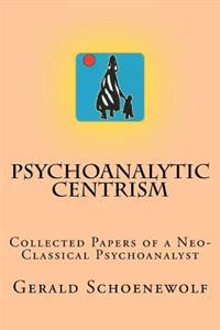 Psychoanalytic Centrism: Collected Papers of a Neo-Classical Psychoanalyst
