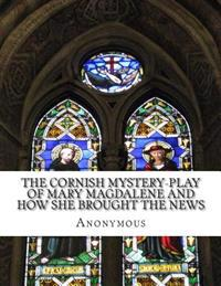 The Cornish Mystery-Play of Mary Magdalene and How She Brought the News: Of the Resurrection of Our Lord Jesus Christ to the Apostles in Plain and Sim