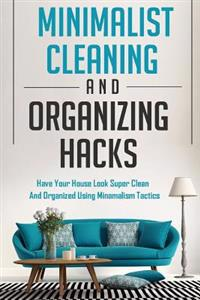 Minimalist Cleaning and Organizing Hacks - Have Your House Look Super Clean and Organized Using Minimalism Tactics