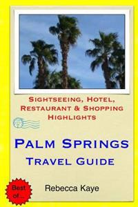 Palm Springs Travel Guide: Sightseeing, Hotel, Restaurant & Shopping Highlights