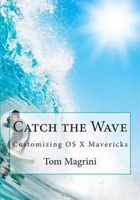 Catch the Wave: Customizing OS X Mavericks: Fantastic Tricks, Tweaks, Hacks, Secret Commands & Hidden Features to Customize Your OS X