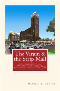 The Virgin & the Strip Mall: And Other Essays on Amsterdam, the Mohawk Valley and Upstate New York