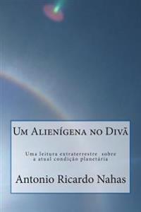 Um Alienigena No Diva: Uma Leitura Extraterrestre a Sobre a Atual Condicao Planetaria
