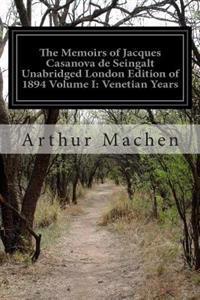 The Memoirs of Jacques Casanova de Seingalt Unabridged London Edition of 1894 Volume I: Venetian Years: 1725-1798