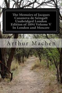 The Memoirs of Jacques Casanova de Seingalt Unabridged London Edition of 1894 Volume V in London and Moscow: 1725-1798