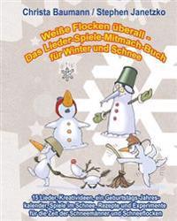 Weisse Flocken Uberall - Das Lieder-Spiele-Mitmach-Buch Fur Winter Und Schnee: 15 Lieder, Kreativideen, Ein Geburtstags-Jahreskalender, Spiele Im Schn