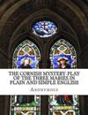 The Cornish Mystery-Play of the Three Maries in Plain and Simple English