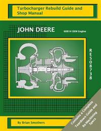 John Deere 6081h OEM Engine Re508738: Turbocharger Rebuild Guide and Shop Manual