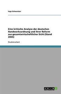 Eine Kritische Analyse Der Deutschen Handwerksordnung Und Ihrer Reform Aus Gesamtwirtschaftlicher Sicht (Stand 2005)