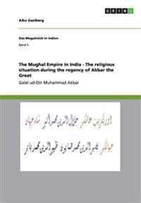 The Mughal Empire in India - The Religious Situation During the Regency of Akbar the Great