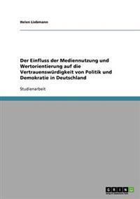 Der Einfluss Der Mediennutzung Und Wertorientierung Auf Die Vertrauenswurdigkeit Von Politik Und Demokratie in Deutschland