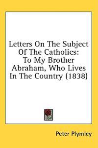 Letters On The Subject Of The Catholics: To My Brother Abraham, Who Lives In The Country (1838)