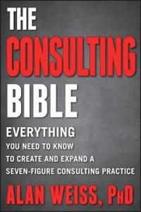 The Consulting Bible: Everything You Need to Know to Create and Expand a Seven-Figure Consulting Practice