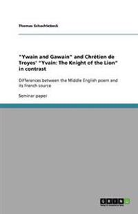Ywain and Gawain and Chretien de Troyes' Yvain: The Knight of the Lion in Contrast