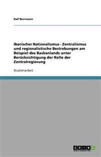Iberischer Nationalismus - Zentralismus Und Regionalistische Bestrebungen Am Beispiel Des Baskenlands Unter Berucksichtigung Der Rolle Der Zentralregierung