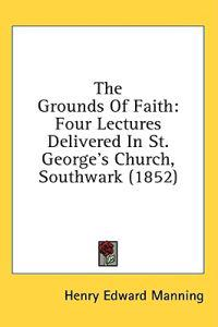 The Grounds Of Faith: Four Lectures Delivered In St. George's Church, Southwark (1852)