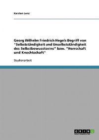 """Georg Wilhelm Friedrich Hegels Begriff Von """"Selbststandigkeit Und Unselbststandigkeit Des Selbstbewusstseins"""" Bzw. """"Herrschaft Und Knechtschaft"""""""