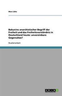 Bakunins anarchistischer Begriff der Freiheit und das Freiheitsverständnis in Deutschland heute: unvereinbare Gegensätze?