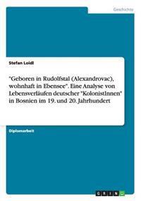 """""""Geboren in Rudolfstal (Alexandrovac), Wohnhaft in Ebensee."""" Eine Analyse Von Lebensverlaufen Deutscher """"Kolonistinnen"""" in Bosnien Im 19. Und 20. Jahrhundert"""