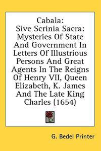 Cabala: Sive Scrinia Sacra: Mysteries Of State And Government In Letters Of Illustrious Persons And Great Agents In The Reigns Of Henry VII, Queen Eli