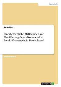 Innerbetriebliche Manahmen Zur Abmilderung Des Aufkommenden Fachkraftemangels in Deutschland