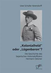 """Kolonialheld"""" Oder Lugenbaron""""? Die Geschichte Des Bayerischen Kolonialoffiziers Hermann Detzner"""