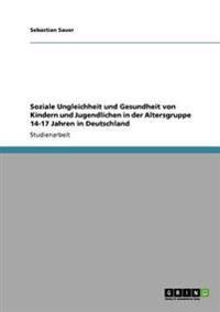 Soziale Ungleichheit Und Gesundheit Von Kindern Und Jugendlichen in Der Altersgruppe 14-17 Jahren in Deutschland