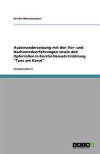 """Auseinandersetzung Mit Den VOR- Und Nachwendeerfahrungen Sowie Den Opferrollen in Kerstin Hensels Erzahlung """"Tanz Am Kanal"""""""