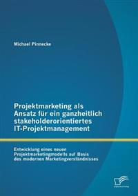 Projektmarketing ALS Ansatz Fur Ein Ganzheitlich Stakeholderorientiertes It-Projektmanagement