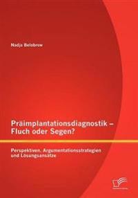 PR Implantationsdiagnostik - Fluch Oder Segen? Perspektiven, Argumentationsstrategien Und L Sungsans Tze