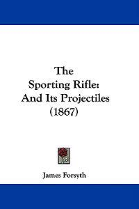 The Sporting Rifle: And Its Projectiles (1867)