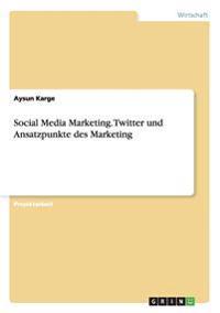 Social Media Marketing. Twitter Und Ansatzpunkte Des Marketing