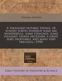 A Thousand Notable Things, of Sundry Sortes Whereof Some Are Wonderfull, Some Straunge, Some Pleasant, Diuers Necessary, a Great Sort Profitable, and Many Very Precious. (1590)