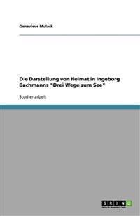 Die Darstellung Von Heimat in Ingeborg Bachmanns Drei Wege Zum See